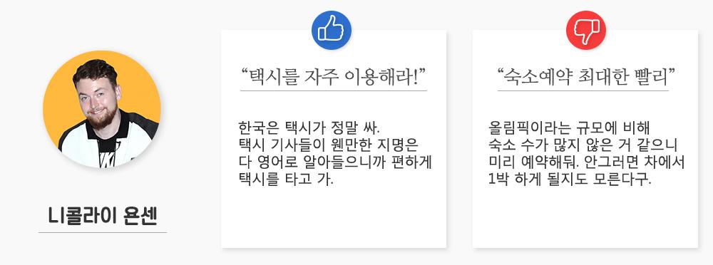 """니콜라이 욘센/좋아요:""""택시를 자주 이용해라!"""", 한국은 택시가 정말 싸. 택시 기사들이 웬만한 지명은 다 영어로 알아들으니까 편하게 택시를 타고 가./나빠요:""""숙소예약 최대한 빨리"""", 올림픽이라는 규모에 비해 숙소 수가 많지 않은 거 같으니 미리 예약해둬. 안그러면 차에서 1박 하게 될지도 모른다구."""