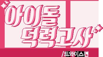 아이돌 덕력고사 트와이스편