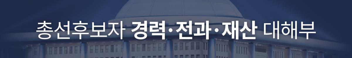 총선후보자 경력 전과 재산 대해부