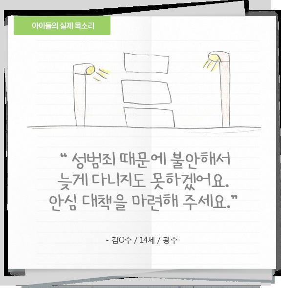 '성범죄 때문에 불안해서 늦게 다니지도 못 하겠어요. 안심 대책을 마련해 주세요.' - 김○주/14세/광주