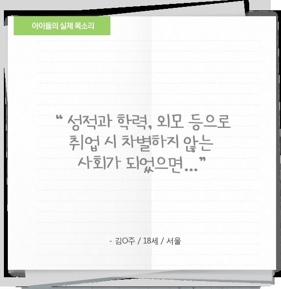 '성적과 학력, 외모 등으로 취업 시 차별하지 않는 사회가 되었으면...' - 김○주/18세/서울