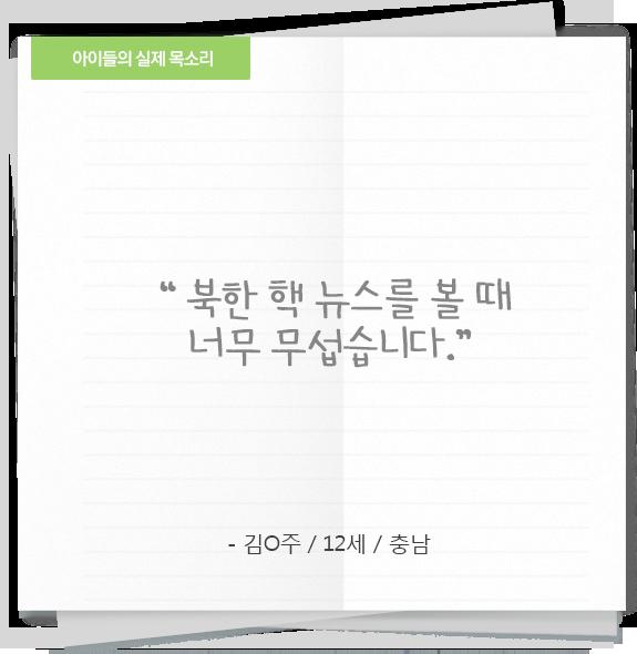 '북한 핵 뉴스를 볼 때 너무 무섭습니다' - 김○주/12세/충남