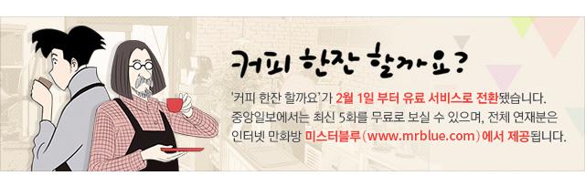 '커피 한잔 할까요'가 2월 1일 부터 유료 서비스로 전환됩니다. 중앙일보에서는 최신 5화를 무료로 보실 수 있으며, 전체 연재분은 인터넷 만화방 미스터블루(www.mrblue.com)에서 제공됩니다. 앞으로도 독자 여러분의 많은 관심과 사랑을 부탁 드립니다.